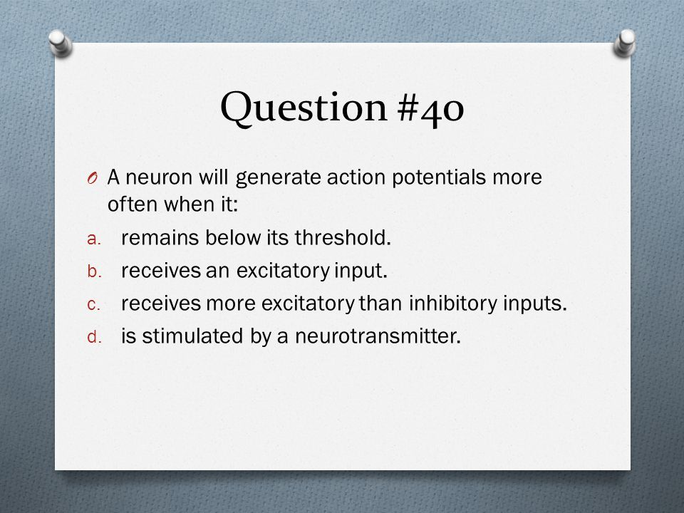 Question #40 O A neuron will generate action potentials more often when it: a.