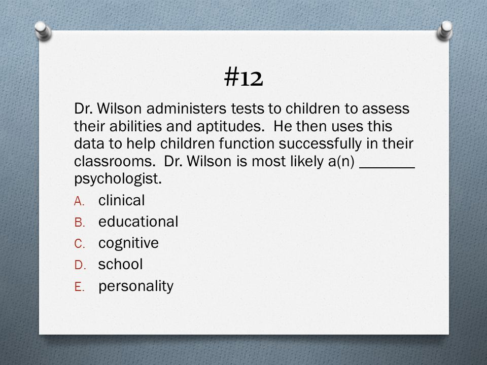 #12 Dr. Wilson administers tests to children to assess their abilities and aptitudes.