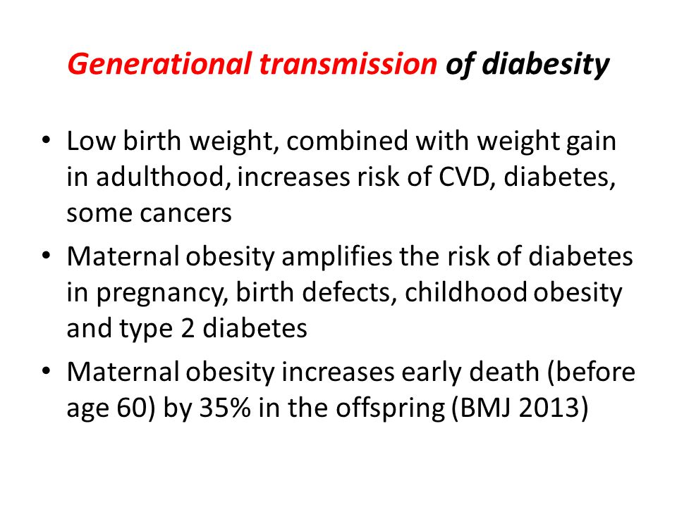 Generational transmission of diabesity Low birth weight, combined with weight gain in adulthood, increases risk of CVD, diabetes, some cancers Maternal obesity amplifies the risk of diabetes in pregnancy, birth defects, childhood obesity and type 2 diabetes Maternal obesity increases early death (before age 60) by 35% in the offspring (BMJ 2013)