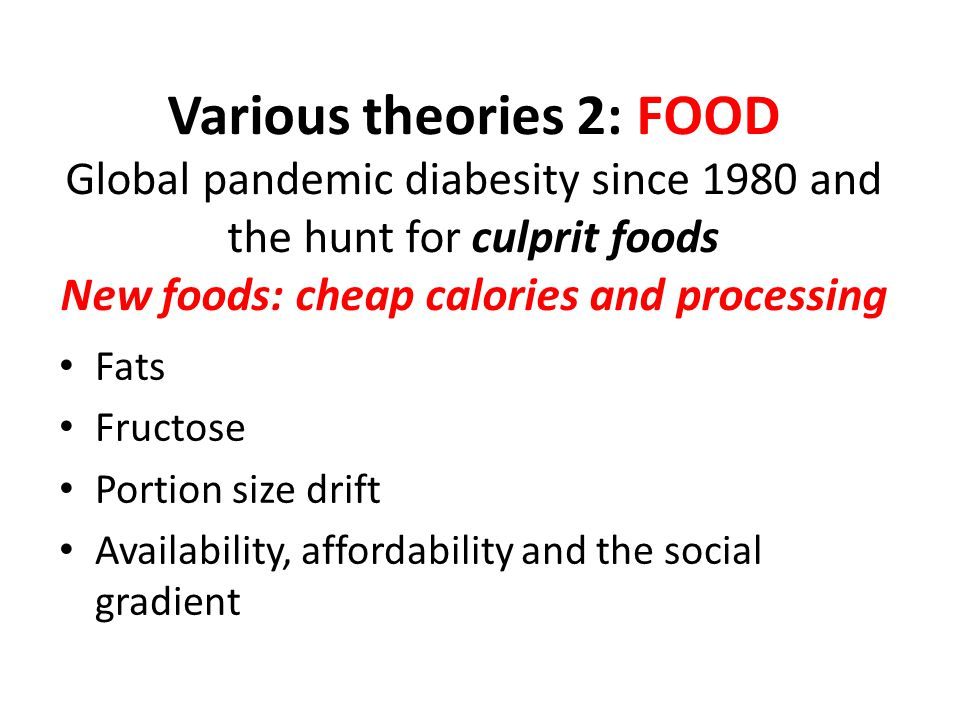 Various theories 2: FOOD Global pandemic diabesity since 1980 and the hunt for culprit foods New foods: cheap calories and processing Fats Fructose Portion size drift Availability, affordability and the social gradient