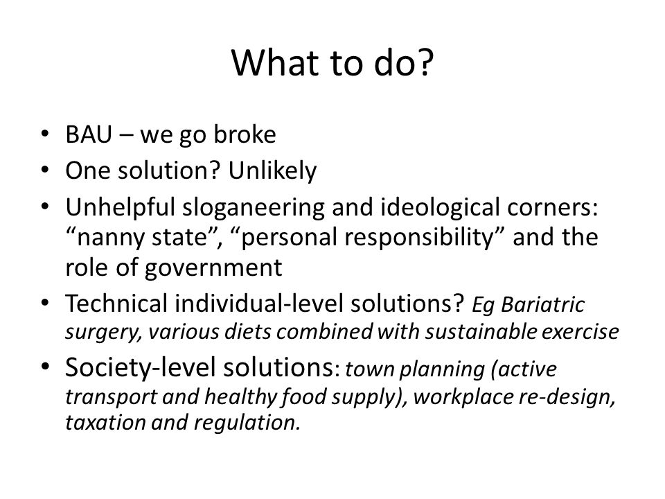 """What to do? BAU – we go broke One solution? Unlikely Unhelpful sloganeering and ideological corners: """"nanny state"""", """"personal responsibility"""" and the"""