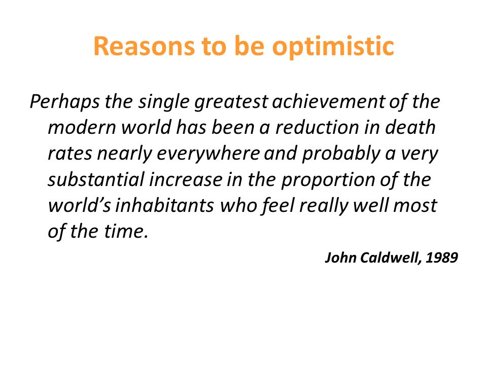 Reasons to be optimistic Perhaps the single greatest achievement of the modern world has been a reduction in death rates nearly everywhere and probably a very substantial increase in the proportion of the world's inhabitants who feel really well most of the time.
