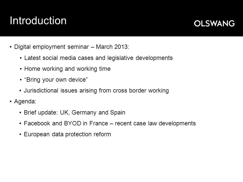 Introduction Digital employment seminar – March 2013: Latest social media cases and legislative developments Home working and working time Bring your own device Jurisdictional issues arising from cross border working Agenda: Brief update: UK, Germany and Spain Facebook and BYOD in France – recent case law developments European data protection reform
