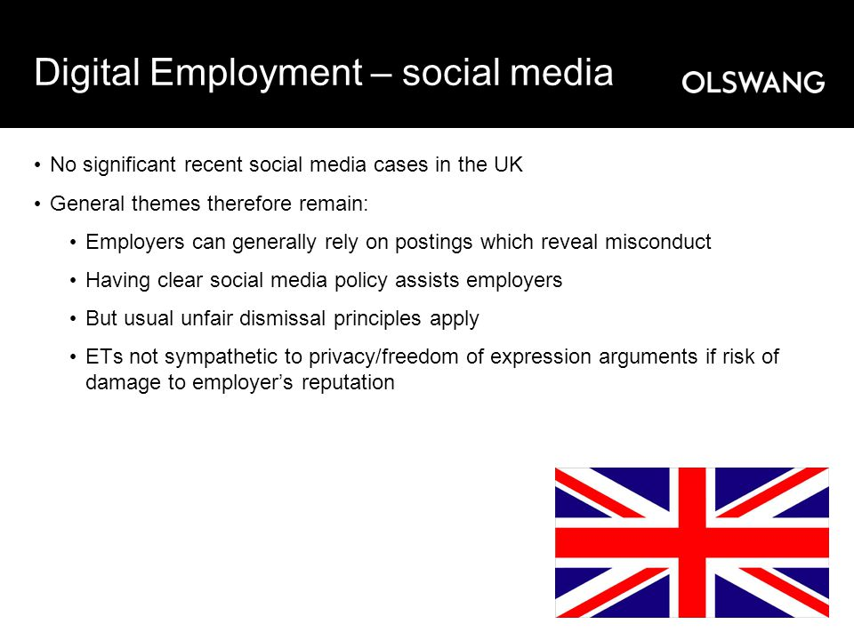 Digital Employment – social media No significant recent social media cases in the UK General themes therefore remain: Employers can generally rely on postings which reveal misconduct Having clear social media policy assists employers But usual unfair dismissal principles apply ETs not sympathetic to privacy/freedom of expression arguments if risk of damage to employer's reputation