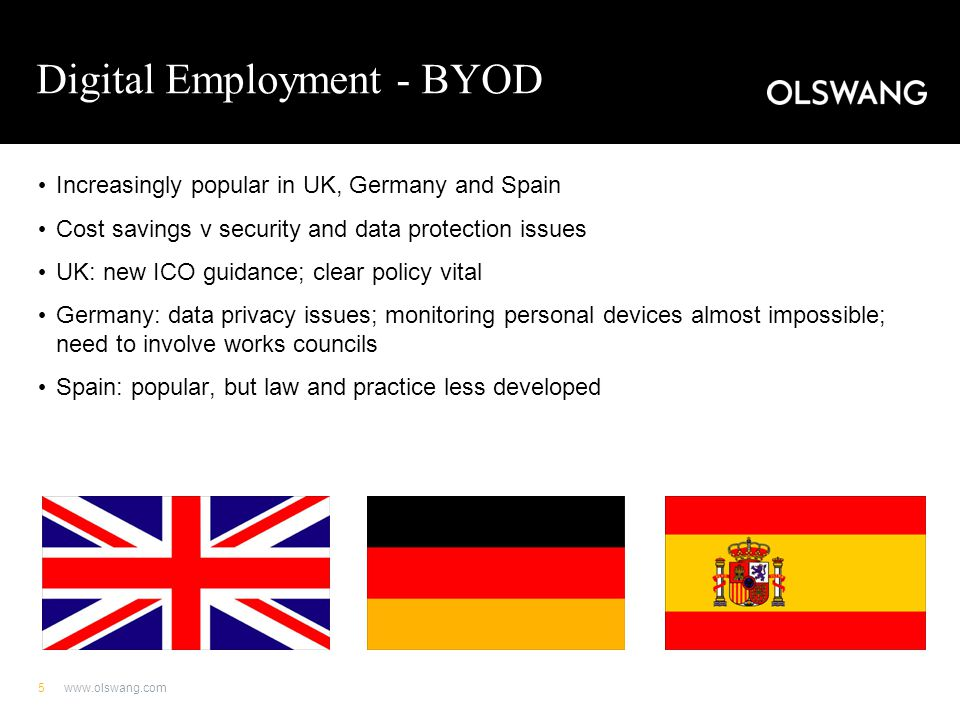 Digital Employment - BYOD BYOD policies are not developed in France, unlike UK February 2013: French Supreme Court decision allowing employers to monitor personal USB sticks connected to office device Not permissible to monitor employees' personal dictaphones No case law on monitoring of private phones Strong data protection laws in France may impair control by employer of personal devices www.olswang.com6