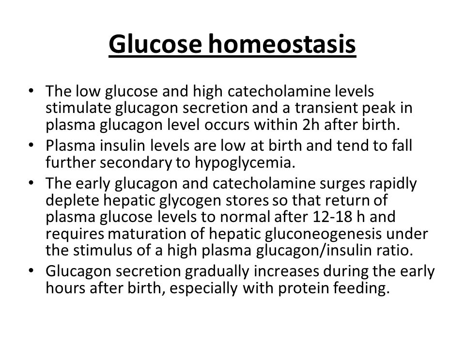 Glucose homeostasis The low glucose and high catecholamine levels stimulate glucagon secretion and a transient peak in plasma glucagon level occurs within 2h after birth.