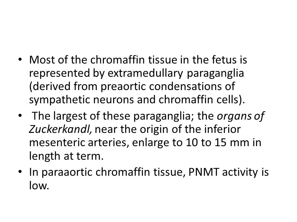 Most of the chromaffin tissue in the fetus is represented by extramedullary paraganglia (derived from preaortic condensations of sympathetic neurons and chromaffin cells).