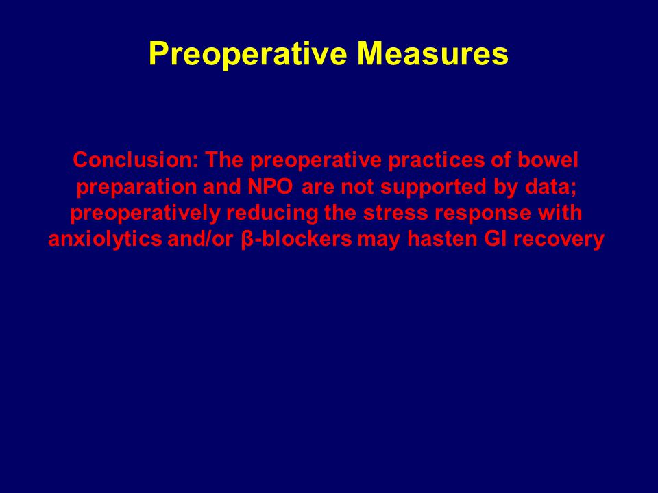 Preoperative Measures Conclusion: The preoperative practices of bowel preparation and NPO are not supported by data; preoperatively reducing the stress response with anxiolytics and/or β-blockers may hasten GI recovery