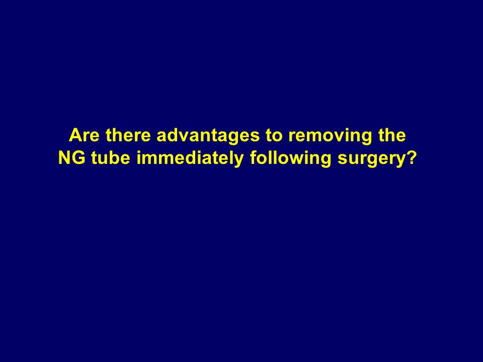 Are there advantages to removing the NG tube immediately following surgery?