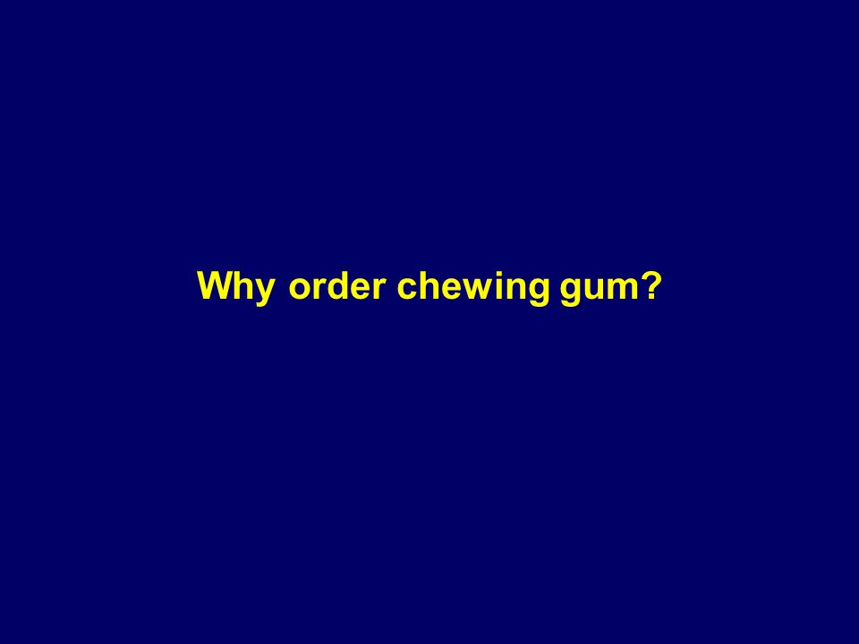 Why order chewing gum?