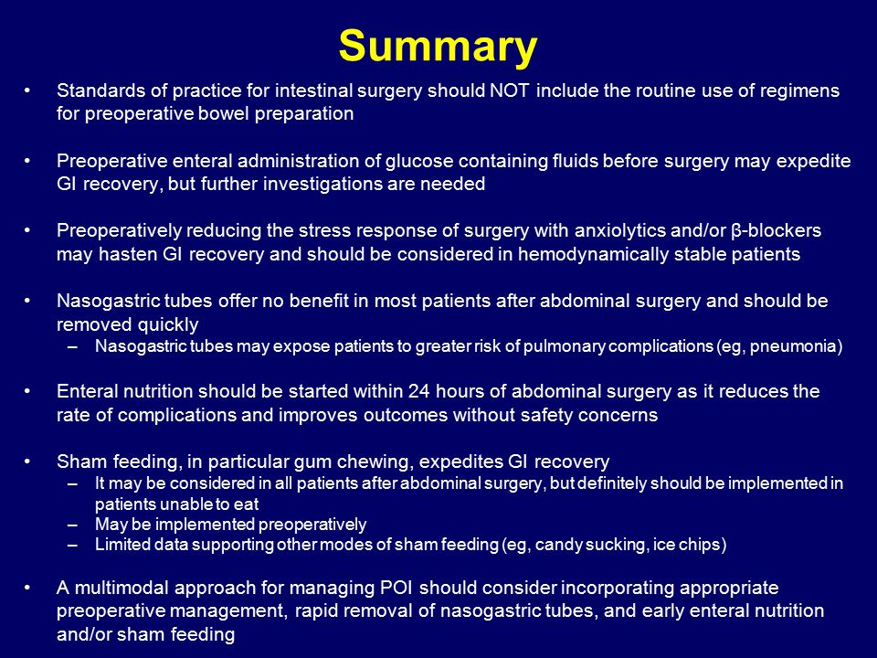 Summary Standards of practice for intestinal surgery should NOT include the routine use of regimens for preoperative bowel preparation Preoperative enteral administration of glucose containing fluids before surgery may expedite GI recovery, but further investigations are needed Preoperatively reducing the stress response of surgery with anxiolytics and/or β-blockers may hasten GI recovery and should be considered in hemodynamically stable patients Nasogastric tubes offer no benefit in most patients after abdominal surgery and should be removed quickly –Nasogastric tubes may expose patients to greater risk of pulmonary complications (eg, pneumonia) Enteral nutrition should be started within 24 hours of abdominal surgery as it reduces the rate of complications and improves outcomes without safety concerns Sham feeding, in particular gum chewing, expedites GI recovery –It may be considered in all patients after abdominal surgery, but definitely should be implemented in patients unable to eat –May be implemented preoperatively –Limited data supporting other modes of sham feeding (eg, candy sucking, ice chips) A multimodal approach for managing POI should consider incorporating appropriate preoperative management, rapid removal of nasogastric tubes, and early enteral nutrition and/or sham feeding