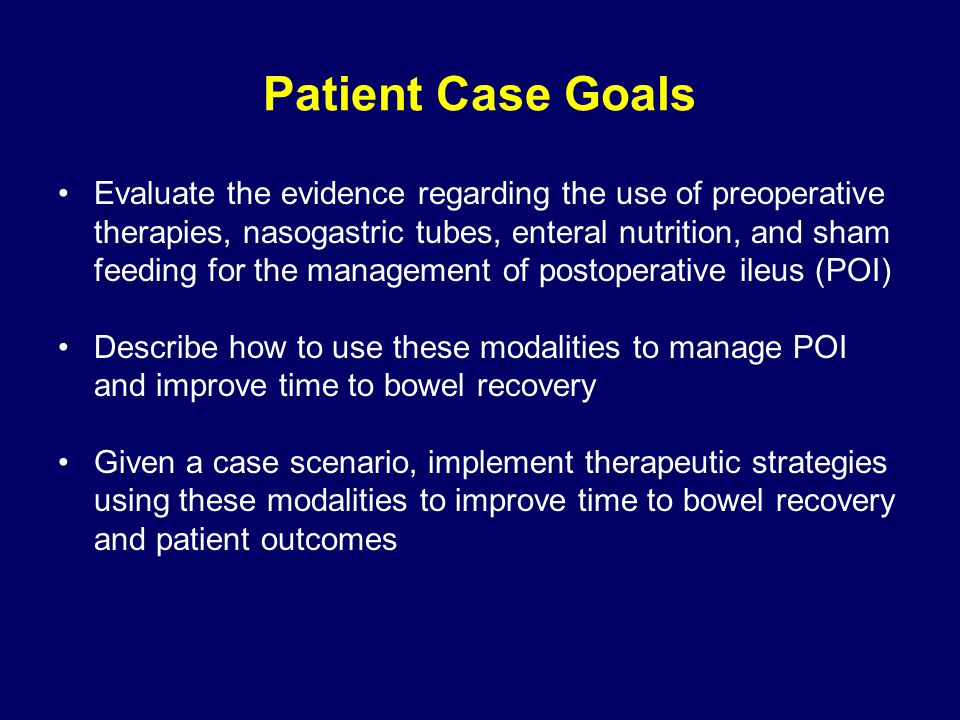 Patient Case Goals Evaluate the evidence regarding the use of preoperative therapies, nasogastric tubes, enteral nutrition, and sham feeding for the management of postoperative ileus (POI) Describe how to use these modalities to manage POI and improve time to bowel recovery Given a case scenario, implement therapeutic strategies using these modalities to improve time to bowel recovery and patient outcomes