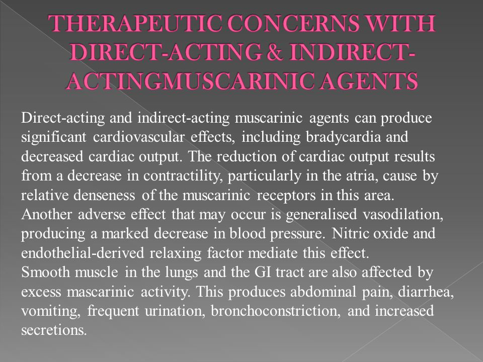 Direct-acting and indirect-acting muscarinic agents can produce significant cardiovascular effects, including bradycardia and decreased cardiac output