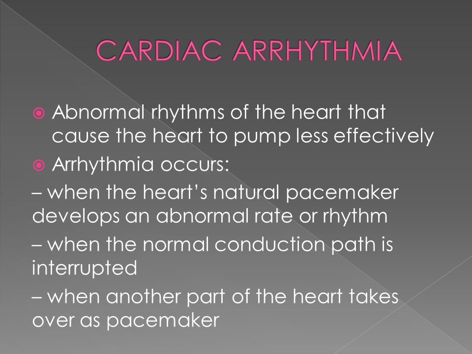  Abnormal rhythms of the heart that cause the heart to pump less effectively  Arrhythmia occurs: – when the heart's natural pacemaker develops an ab
