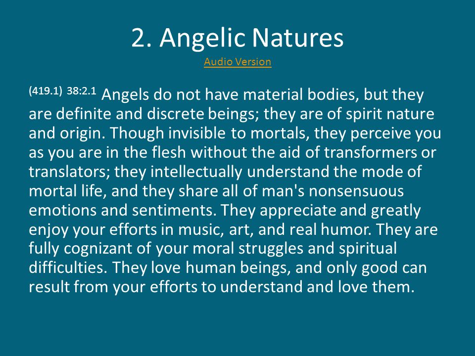 2. Angelic Natures Audio Version Audio Version (419.1) 38:2.1 Angels do not have material bodies, but they are definite and discrete beings; they are