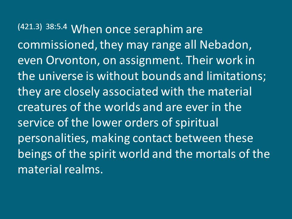 (421.3) 38:5.4 When once seraphim are commissioned, they may range all Nebadon, even Orvonton, on assignment.