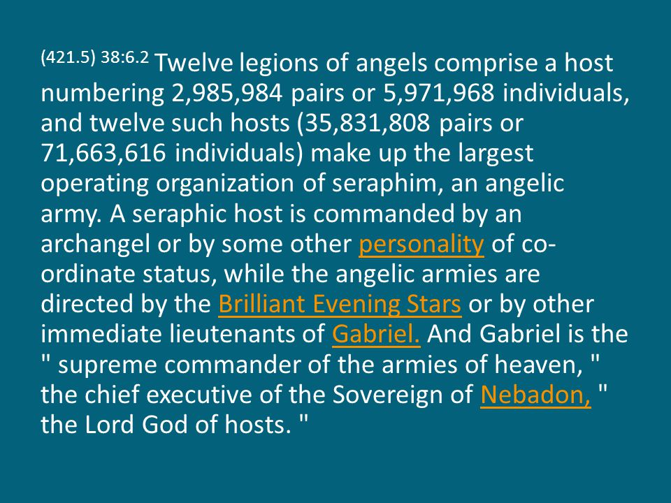 (421.5) 38:6.2 Twelve legions of angels comprise a host numbering 2,985,984 pairs or 5,971,968 individuals, and twelve such hosts (35,831,808 pairs or 71,663,616 individuals) make up the largest operating organization of seraphim, an angelic army.