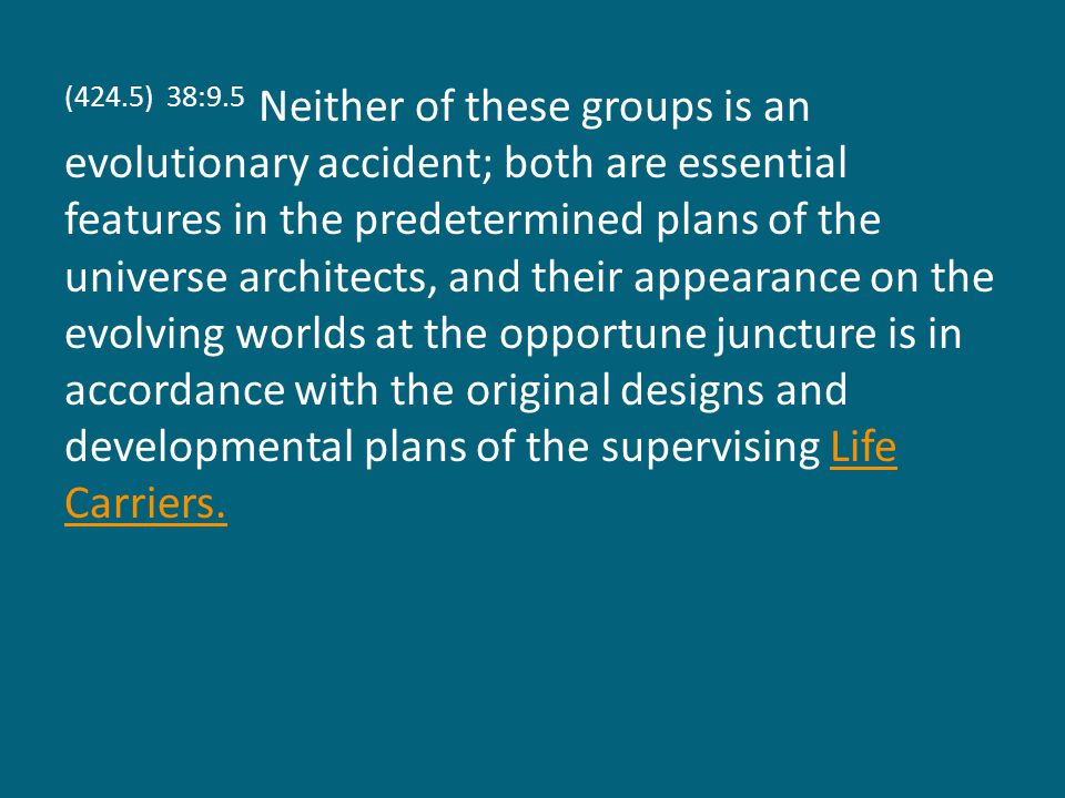 (424.5) 38:9.5 Neither of these groups is an evolutionary accident; both are essential features in the predetermined plans of the universe architects, and their appearance on the evolving worlds at the opportune juncture is in accordance with the original designs and developmental plans of the supervising Life Carriers.Life Carriers.