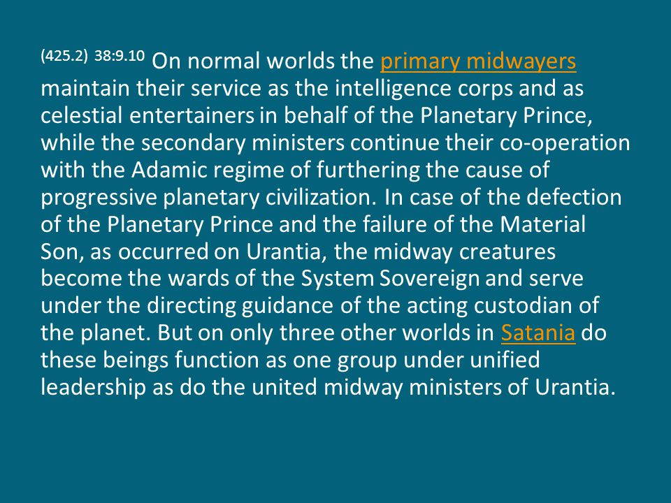 (425.2) 38:9.10 On normal worlds the primary midwayers maintain their service as the intelligence corps and as celestial entertainers in behalf of the Planetary Prince, while the secondary ministers continue their co-operation with the Adamic regime of furthering the cause of progressive planetary civilization.