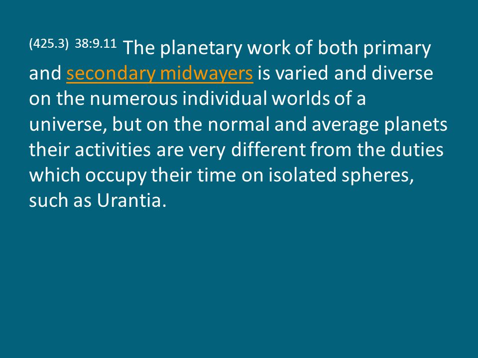 (425.3) 38:9.11 The planetary work of both primary and secondary midwayers is varied and diverse on the numerous individual worlds of a universe, but on the normal and average planets their activities are very different from the duties which occupy their time on isolated spheres, such as Urantia.secondary midwayers