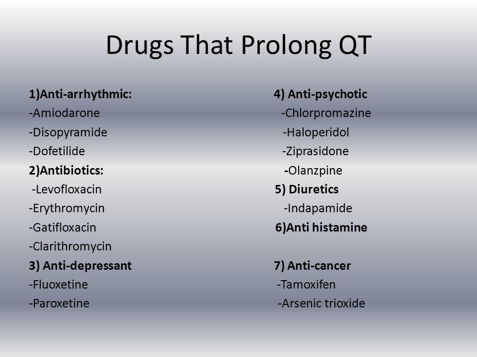 Drugs That Prolong QT 1)Anti-arrhythmic: 4) Anti-psychotic -Amiodarone -Chlorpromazine -Disopyramide -Haloperidol -Dofetilide -Ziprasidone 2)Antibiotics: -Olanzpine -Levofloxacin 5) Diuretics -Erythromycin -Indapamide -Gatifloxacin 6)Anti histamine -Clarithromycin 3) Anti-depressant 7) Anti-cancer -Fluoxetine -Tamoxifen -Paroxetine -Arsenic trioxide