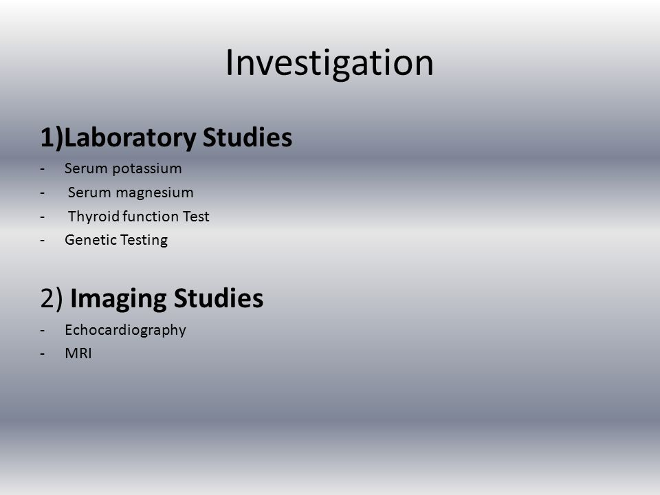 Investigation 1)Laboratory Studies -Serum potassium - Serum magnesium - Thyroid function Test -Genetic Testing 2) Imaging Studies -Echocardiography -MRI