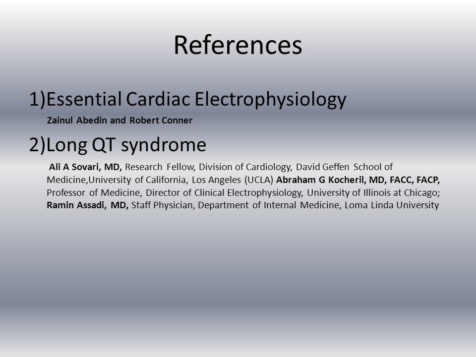 References 1)Essential Cardiac Electrophysiology Zainul Abedin and Robert Conner 2)Long QT syndrome Ali A Sovari, MD, Research Fellow, Division of Cardiology, David Geffen School of Medicine,University of California, Los Angeles (UCLA) Abraham G Kocheril, MD, FACC, FACP, Professor of Medicine, Director of Clinical Electrophysiology, University of Illinois at Chicago; Ramin Assadi, MD, Staff Physician, Department of Internal Medicine, Loma Linda University