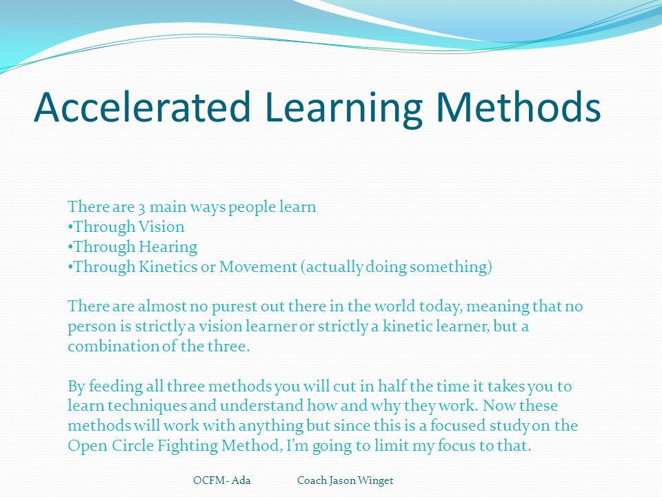 Accelerated Learning Methods OCFM- Ada Coach Jason Winget There are 3 main ways people learn Through Vision Through Hearing Through Kinetics or Moveme