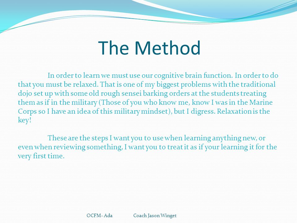 The Method OCFM- Ada Coach Jason Winget In order to learn we must use our cognitive brain function. In order to do that you must be relaxed. That is o