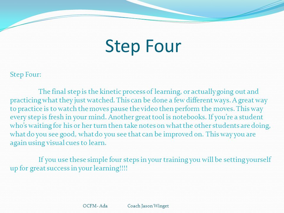 Step Four OCFM- Ada Coach Jason Winget Step Four: The final step is the kinetic process of learning, or actually going out and practicing what they ju