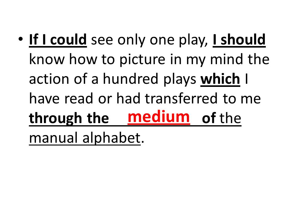 If I could see only one play, I should know how to picture in my mind the action of a hundred plays which I have read or had transferred to me through the of the manual alphabet.