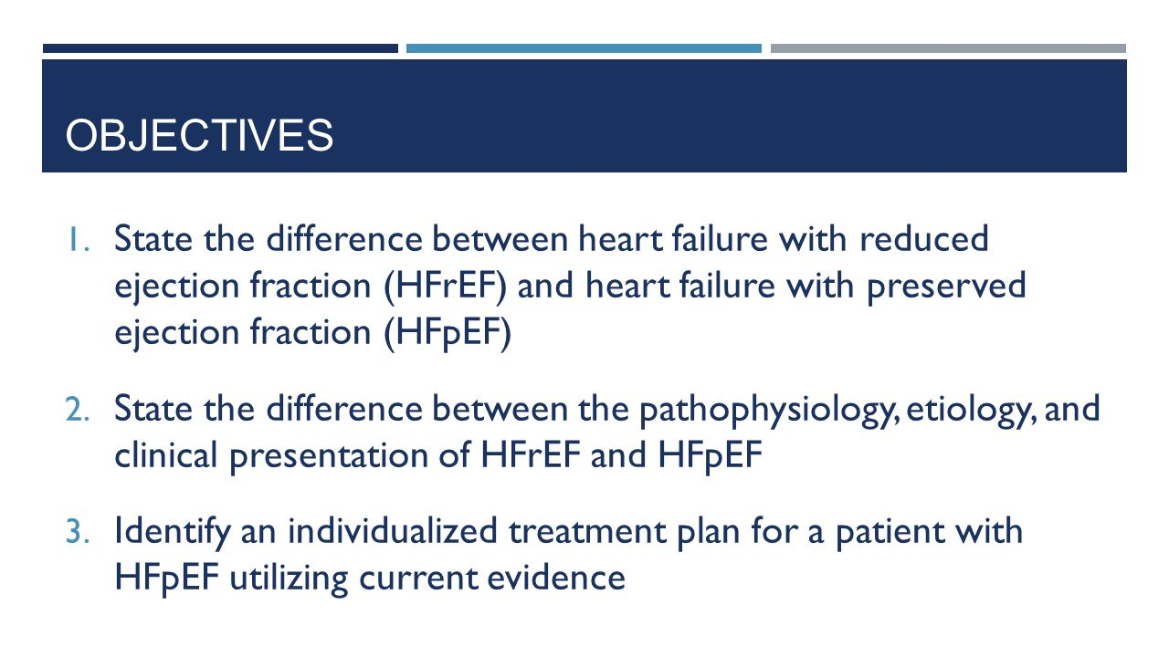 OBJECTIVES 1. State the difference between heart failure with reduced ejection fraction (HFrEF) and heart failure with preserved ejection fraction (HF