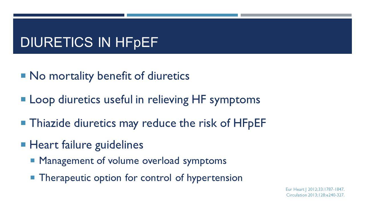 DIURETICS IN HFpEF  No mortality benefit of diuretics  Loop diuretics useful in relieving HF symptoms  Thiazide diuretics may reduce the risk of HF