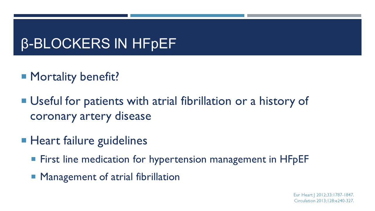 β-BLOCKERS IN HFpEF  Mortality benefit?  Useful for patients with atrial fibrillation or a history of coronary artery disease  Heart failure guidel