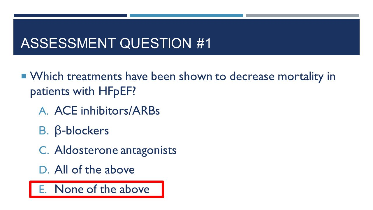 ASSESSMENT QUESTION #1  Which treatments have been shown to decrease mortality in patients with HFpEF? A. ACE inhibitors/ARBs B. β- blockers C. Aldos
