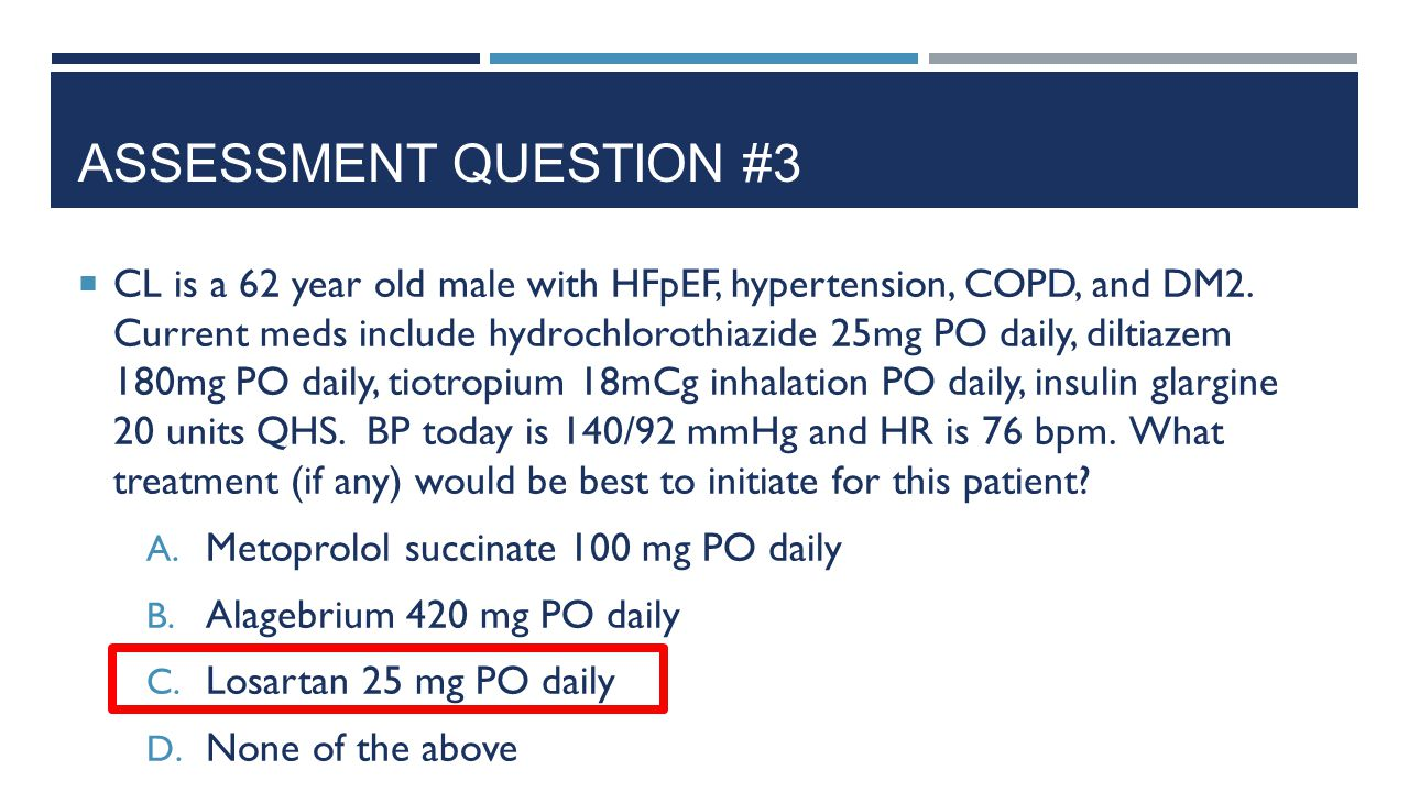 ASSESSMENT QUESTION #3  CL is a 62 year old male with HFpEF, hypertension, COPD, and DM2. Current meds include hydrochlorothiazide 25mg PO daily, dil