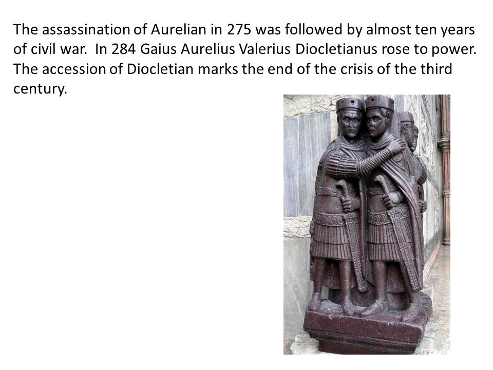 The assassination of Aurelian in 275 was followed by almost ten years of civil war. In 284 Gaius Aurelius Valerius Diocletianus rose to power. The acc
