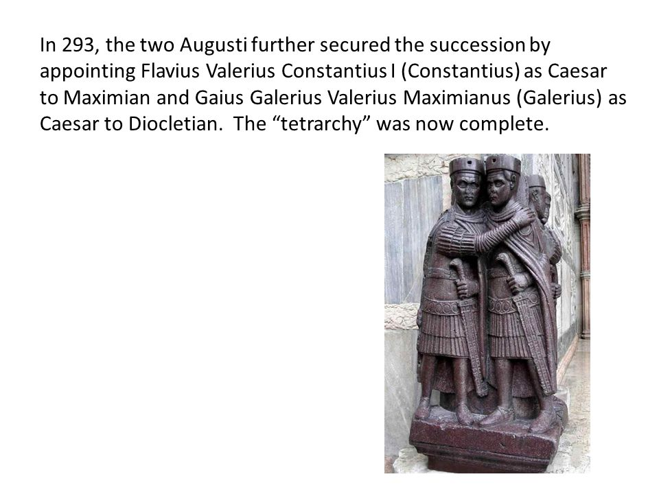 In 293, the two Augusti further secured the succession by appointing Flavius Valerius Constantius I (Constantius) as Caesar to Maximian and Gaius Gale