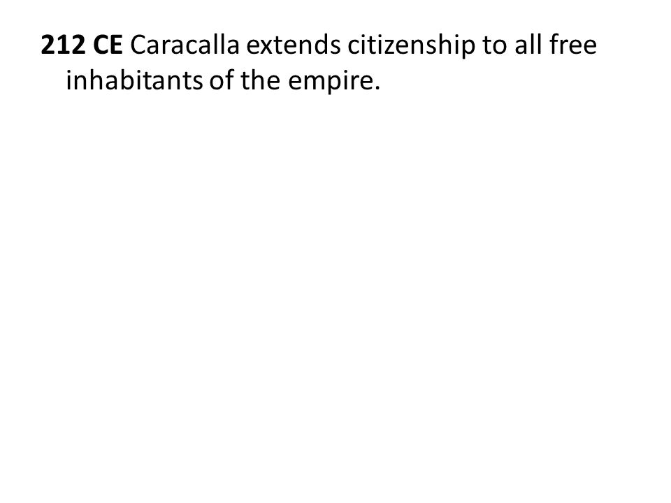212 CE Caracalla extends citizenship to all free inhabitants of the empire.