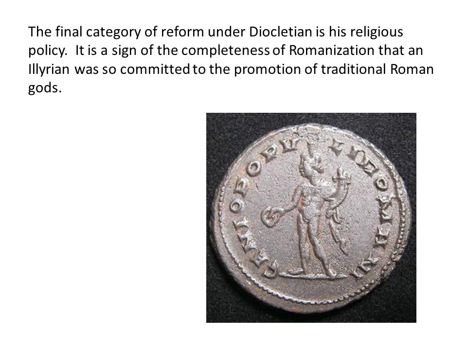 The final category of reform under Diocletian is his religious policy. It is a sign of the completeness of Romanization that an Illyrian was so commit