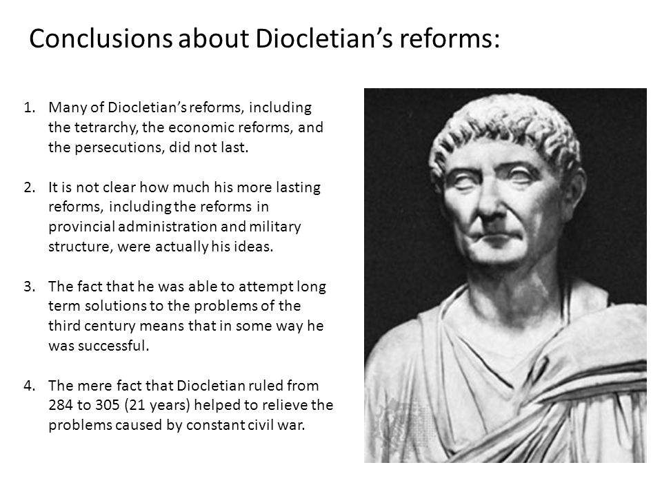 Conclusions about Diocletian's reforms: 1.Many of Diocletian's reforms, including the tetrarchy, the economic reforms, and the persecutions, did not l