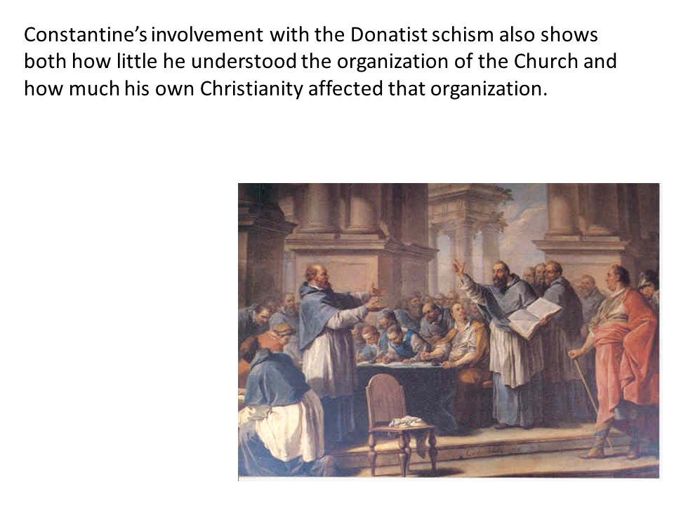 Constantine's involvement with the Donatist schism also shows both how little he understood the organization of the Church and how much his own Christ