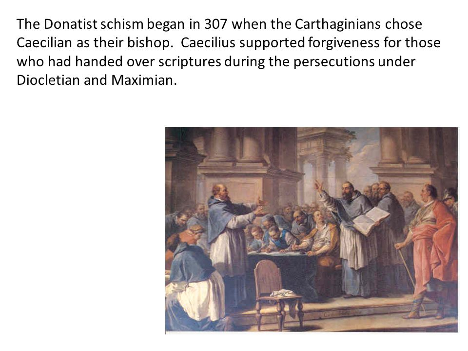 The Donatist schism began in 307 when the Carthaginians chose Caecilian as their bishop. Caecilius supported forgiveness for those who had handed over