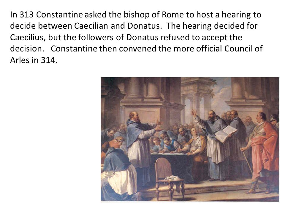 In 313 Constantine asked the bishop of Rome to host a hearing to decide between Caecilian and Donatus. The hearing decided for Caecilius, but the foll