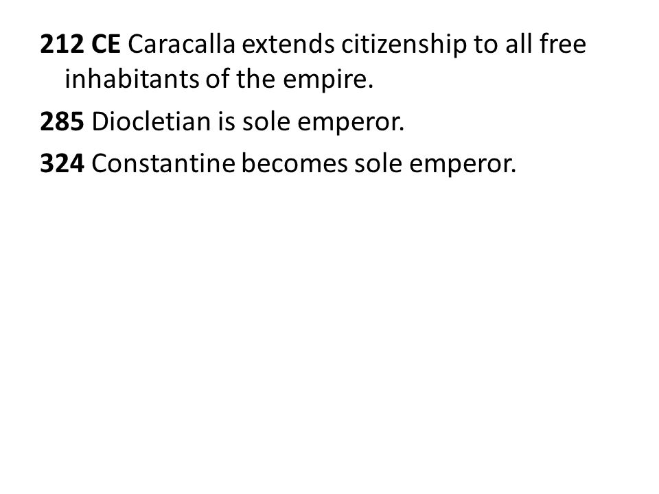 212 CE Caracalla extends citizenship to all free inhabitants of the empire. 285 Diocletian is sole emperor. 324 Constantine becomes sole emperor.