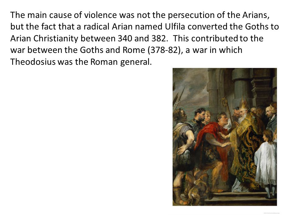 The main cause of violence was not the persecution of the Arians, but the fact that a radical Arian named Ulfila converted the Goths to Arian Christia