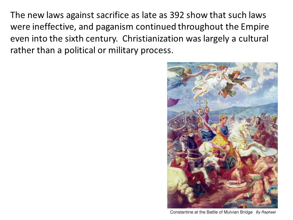 The new laws against sacrifice as late as 392 show that such laws were ineffective, and paganism continued throughout the Empire even into the sixth c