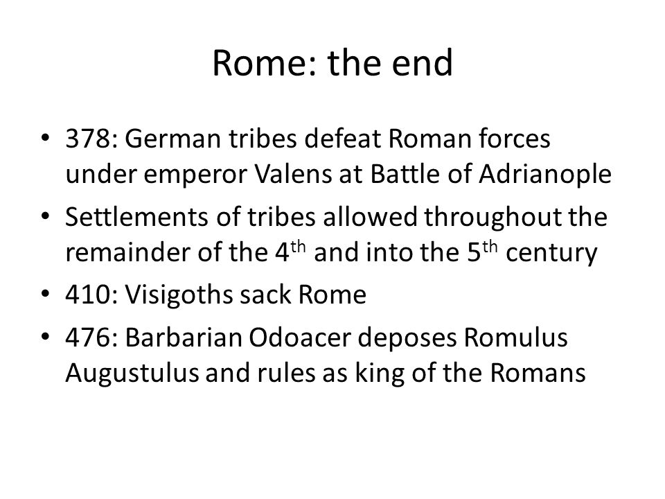 Rome: the end 378: German tribes defeat Roman forces under emperor Valens at Battle of Adrianople Settlements of tribes allowed throughout the remaind