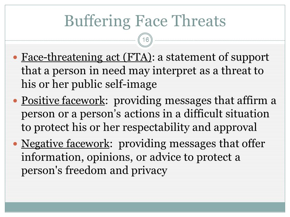 Buffering Face Threats 16 Face-threatening act (FTA): a statement of support that a person in need may interpret as a threat to his or her public self-image Positive facework: providing messages that affirm a person or a person's actions in a difficult situation to protect his or her respectability and approval Negative facework : providing messages that offer information, opinions, or advice to protect a person s freedom and privacy