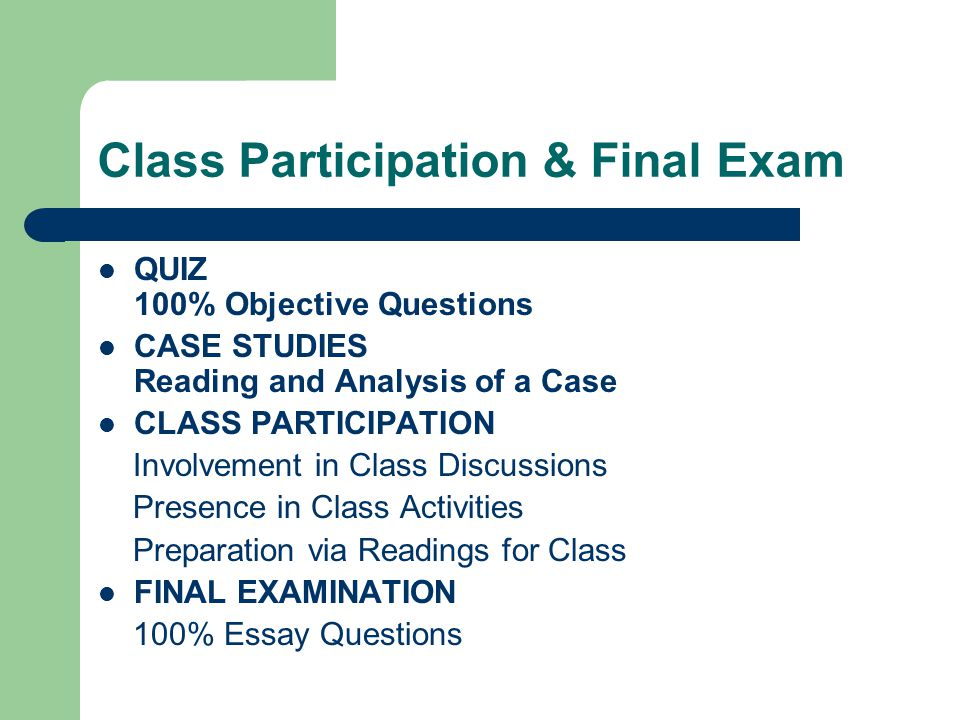 Class Participation & Final Exam QUIZ 100% Objective Questions CASE STUDIES Reading and Analysis of a Case CLASS PARTICIPATION Involvement in Class Discussions Presence in Class Activities Preparation via Readings for Class FINAL EXAMINATION 100% Essay Questions